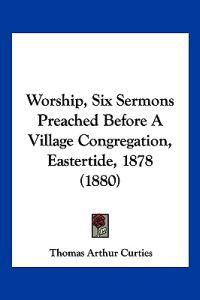 Worship, Six Sermons Preached Before a Village Congregation, Eastertide, 1878