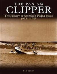 The Pan Am Clipper: The History of America's Flying Boats 1935-1945