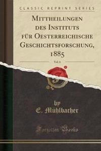 Mittheilungen Des Instituts F r Oesterreichische Geschichtsforschung, 1885, Vol. 6 (Classic Reprint)
