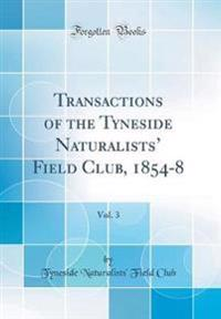 Transactions of the Tyneside Naturalists' Field Club, 1854-8, Vol. 3 (Classic Reprint)