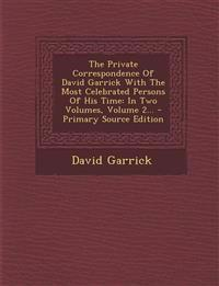 The Private Correspondence Of David Garrick With The Most Celebrated Persons Of His Time: In Two Volumes, Volume 2...