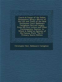 Courts & Camps of the Italian Renaissance: Being a Mirror of the Life and Times of the Ideal Gentleman Court Baldassare Castiglione Derived Largely Fr
