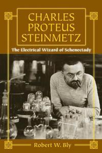 Charles Proteus Steinmetz: The Electrical Wizard of Schenectady