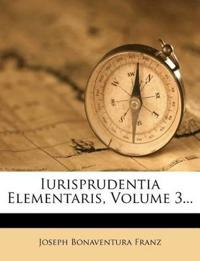 Iurisprudentia Elementaris, Volume 3...