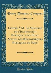 Lettre A M. Le Ministre de L'Instruction Publique, Sur L'Etat Actuel Des Bibliotheques Publiques de Paris (Classic Reprint)