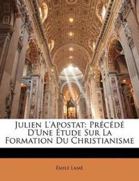 Julien L'apostat: Précédé D'une Étude Sur La Formation Du Christianisme