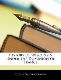 History of Wisconsin Under the Dominion of France