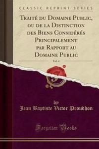 Traite Du Domaine Public, Ou de la Distinction Des Biens Consideres Principalement Par Rapport Au Domaine Public, Vol. 4 (Classic Reprint)