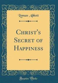 Christ's Secret of Happiness (Classic Reprint)