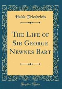 The Life of Sir George Newnes Bart (Classic Reprint)