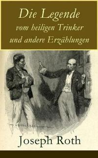 Die Legende Vom Heiligen Trinker Und Andere Erz hlungen (Vollst ndige Ausgabe)