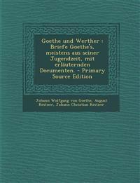 Goethe Und Werther: Briefe Goethe's, Meistens Aus Seiner Jugendzeit, Mit Erlauternden Documenten. - Primary Source Edition
