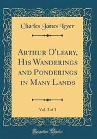 Arthur O'Leary, His Wanderings and Ponderings in Many Lands, Vol. 3 of 3 (Classic Reprint)