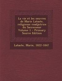 La vie et les oeuvres de Marie Lataste, religieuse coadjutrice du Sacrecoeur Volume 1