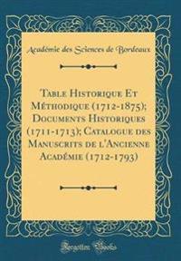 Table Historique Et Méthodique (1712-1875); Documents Historiques (1711-1713); Catalogue des Manuscrits de l'Ancienne Académie (1712-1793) (Classic Reprint)