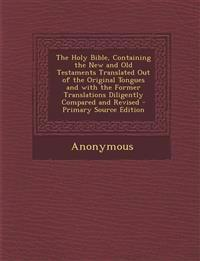 The Holy Bible, Containing the New and Old Testaments Translated Out of the Original Tongues and with the Former Translations Diligently Compared and