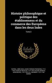 Histoire Philosophique Et Politique Des Etablissemens Et Du Commerce Des Europeens Dans Les Deux Indes; Tome 3
