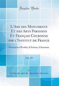 L'Ami Des Monuments Et Des Arts Parisiens Et Francais Couronne Par L'Institut de France, Vol. 19