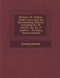 History of Ashton-Under-Lyne and the Surrounding District, Compiled by W. Glover, Ed. by J. Andrew - Primary Source Edition
