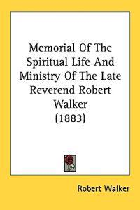 Memorial of the Spiritual Life and Ministry of the Late Reverend Robert Walker