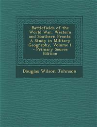 Battlefields of the World War, Western and Southern Fronts: A Study in Military Geography, Volume 1