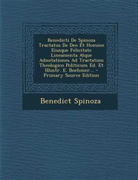 Benedicti De Spinoza Tractatus De Deo Et Homine Eiusque Felicitate Lineamenta Atque Adnotationes Ad Tractatum Theologico Politicum Ed. Et Illustr. E.