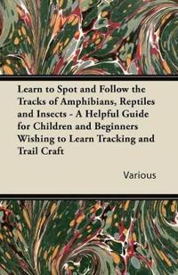 Learn to Spot and Follow the Tracks of Amphibians, Reptiles and Insects - A Helpful Guide for Children and Beginners Wishing to Learn Tracking and Tra