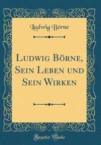Ludwig Boerne, Sein Leben Und Sein Wirken (Classic Reprint)