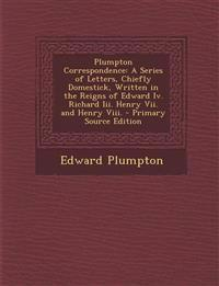Plumpton Correspondence: A Series of Letters, Chiefly Domestick, Written in the Reigns of Edward Iv. Richard Iii. Henry Vii. and Henry Viii.