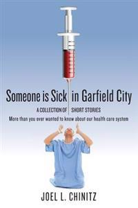 Someone Is Sick in Garfield City: A Collection of Short Stories More Than You Ever Wanted to Know about Our Health Care System