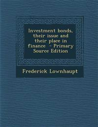 Investment Bonds, Their Issue and Their Place in Finance - Primary Source Edition