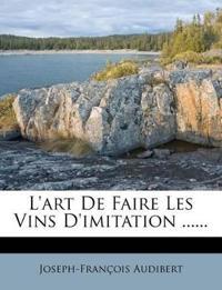 L'art De Faire Les Vins D'imitation ......