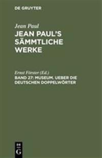 Jean Paul's S mmtliche Werke, Band 27, Museum. Ueber Die Deutschen Doppelw rter