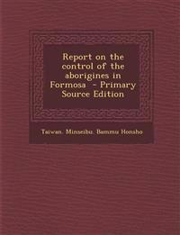 Report on the Control of the Aborigines in Formosa - Primary Source Edition