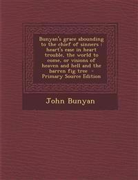 Bunyan's grace abounding to the chief of sinners : heart's ease in heart trouble, the world to come, or visions of heaven and hell and the barren fig