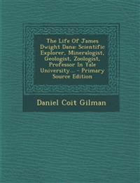 The Life of James Dwight Dana: Scientific Explorer, Mineralogist, Geologist, Zoologist, Professor in Yale University... - Primary Source Edition