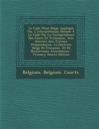 Le Code Pénal Belge Appliqué: Ou, L'interprétation Donnée À Ce Code Par La Jurisprudence Des Cours Et Tribunaux, Avec Renvois Aux Travaux Préparatoire