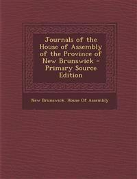 Journals of the House of Assembly of the Province of New Brunswick - Primary Source Edition
