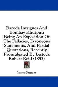 Baroda Intrigues And Bombay Khutput: Being An Exposition Of The Fallacies, Erroneous Statements, And Partial Quotations, Recently Promulgated By Lesto