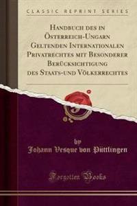 Handbuch Des in OEsterreich-Ungarn Geltenden Internationalen Privatrechtes Mit Besonderer Berucksichtigung Des Staats-Und Voelkerrechtes (Classic Reprint)