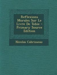 Reflexions Morales Sur Le Livre de Tobie - Primary Source Edition
