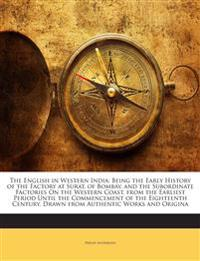 The English in Western India: Being the Early History of the Factory at Surat, of Bombay, and the Subordinate Factories On the Western Coast. from the