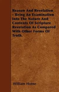 Reason And Revelation - Being An Examination Into The Nature And Contents Of Scripture Revelation As Compared With Other Forms Of Truth.