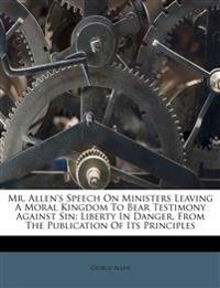 Mr. Allen's Speech On Ministers Leaving A Moral Kingdom To Bear Testimony Against Sin: Liberty In Danger, From The Publication Of Its Principles