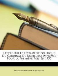 Lettre Sur Le Testament Politique Du Cardinal De Richelieu: Imprimée Pour La Première Fois En 1750