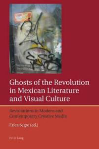 Ghosts of the Revolution in Mexican Literature and Visual Culture: Revisitations in Modern and Contemporary Creative Media