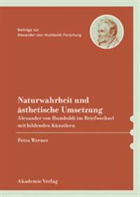 Naturwahrheit Und Sthetische Umsetzung: Alexander Von Humboldt Im Briefwechsel Mit Bildenden Knstlern