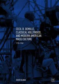 Cecil B. Demille, Classical Hollywood, and Modern American Mass Culture: 1910-1960