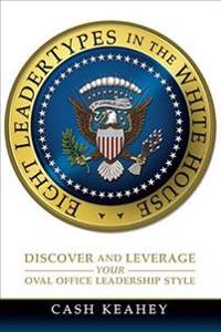 Eight Leadertypes in the White House: Discover and Leverage Your Oval Office Leadership Style