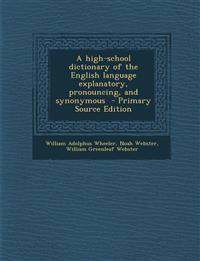 High-School Dictionary of the English Language Explanatory, Pronouncing, and Synonymous